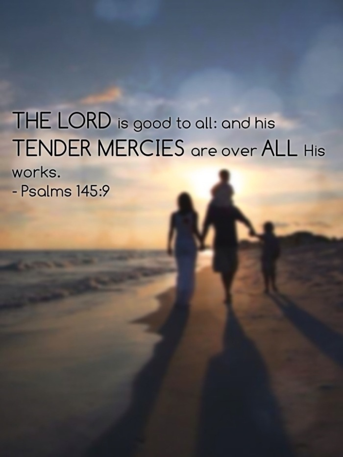 The Lord is good to all: and his tender mercies are over all his works – Psalms 145:9