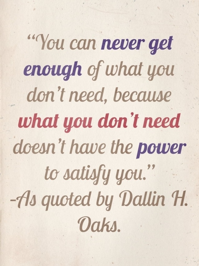 """You can never get enough of what you don't need, because what you don't need  doesn't have the power to satisfy you."" –As quoted by Dallin H. Oaks."