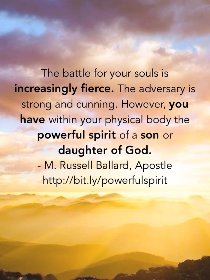The battle for your souls is increasingly fierce. The adversary is strong and cunning. However, you have within your physical body the powerful spirit of a son or daughter of God.