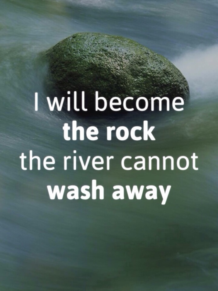 I will become the ROCK the river cannot wash away