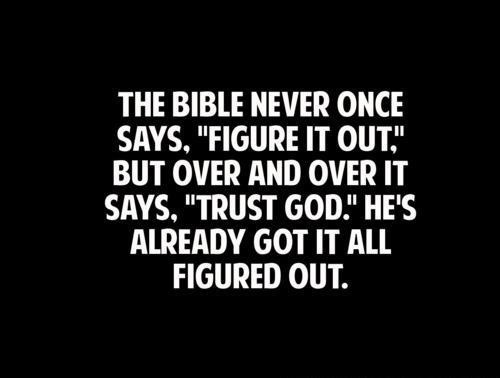 "The bible never once says, ""Figure it out."" But over and over it says, ""Trust God."" He's already got it all figured out."