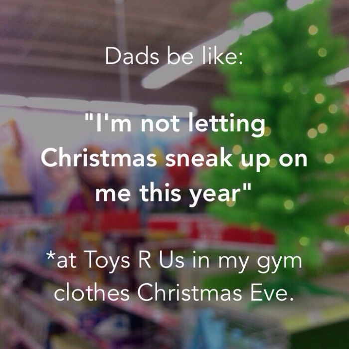 Dads be like: I'm not letting Christmas sneak up on me this year. *at Toys R Us in gym clothes Christmas Eve